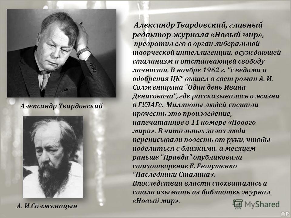 Александр Твардовский, главный редактор журнала «Новый мир», превратил его в орган либеральной творческой интеллигенции, осуждающей сталинизм и отстаивающей свободу личности. В ноябре 1962 г.