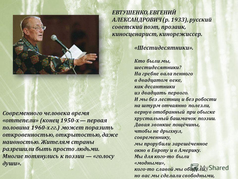 ЕВТУШЕНКО, ЕВГЕНИЙ АЛЕКСАНДРОВИЧ (р. 1933), русский советский поэт, прозаик, киносценарист, кинорежиссер. Современного человека время «оттепели» (конец 1950-х первая половина 1960-х гг.) может поразить откровенностью, открытостью, даже наивностью. Жи