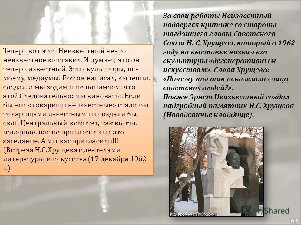 За свои работы Неизвестный подвергся критике со стороны тогдашнего главы Советского Союза Н. С. Хрущева, который в 1962 году на выставке назвал его скульптуры «дегенеративным искусством». Слова Хрущева: «Почему ты так искажаешь лица советских людей?»