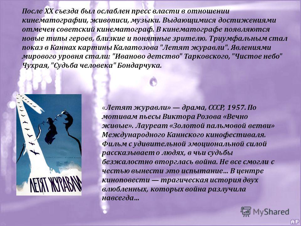 После XX съезда был ослаблен пресс власти в отношении кинематографии, живописи, музыки. Выдающимися достижениями отмечен советский кинематограф. В кинематографе появляются новые типы героев, близкие и понятные зрителю. Триумфальным стал показ в Канна