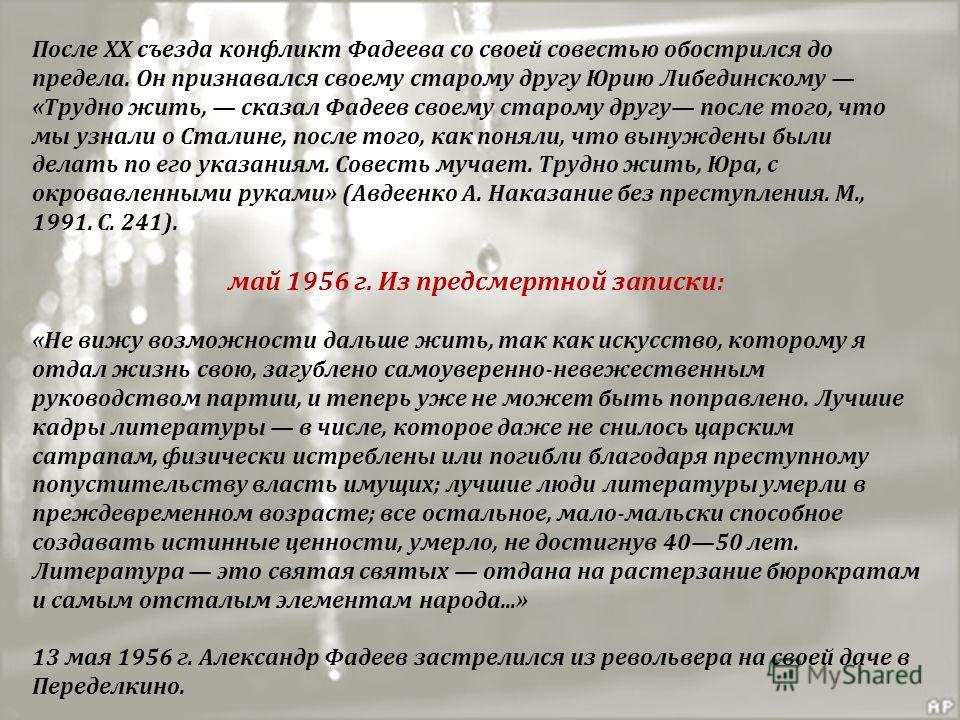 После XX съезда конфликт Фадеева со своей совестью обострился до предела. Он признавался своему старому другу Юрию Либединскому «Трудно жить, сказал Фадеев своему старому другу после того, что мы узнали о Сталине, после того, как поняли, что вынужден