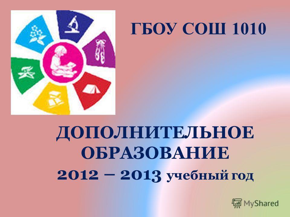 ГБОУ СОШ 1010 ДОПОЛНИТЕЛЬНОЕ ОБРАЗОВАНИЕ 2012 – 2013 учебный год