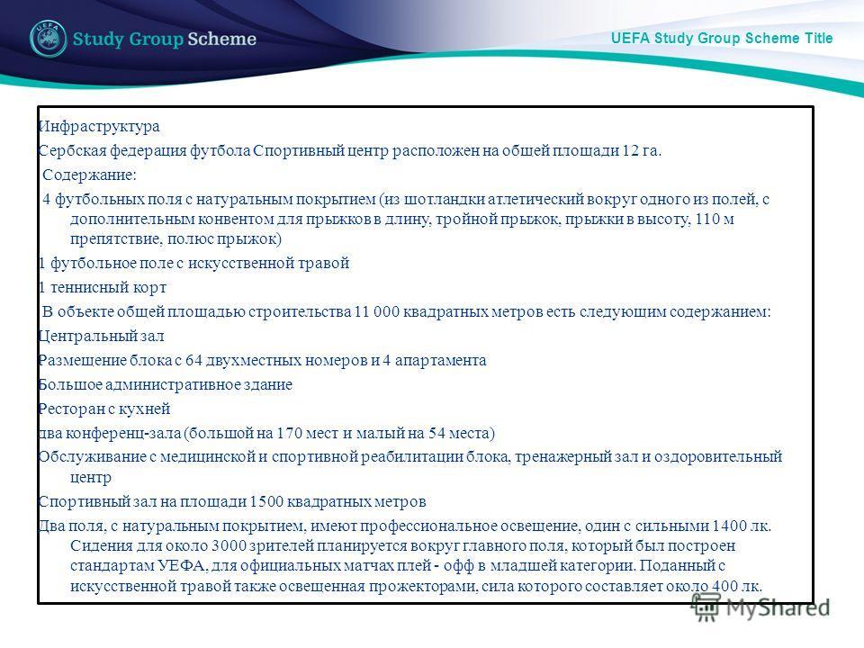 UEFA Study Group Scheme Title Инфраструктура Сербская федерация футбола Спортивный центр расположен на общей площади 12 га. Содержание: 4 футбольных поля с натуральным покрытием (из шотландки атлетический вокруг одного из полей, с дополнительным конв