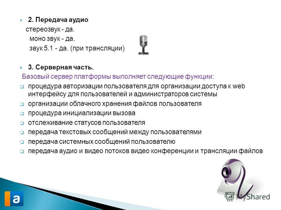 2. Передача аудио стереозвук - да. моно звук - да. звук 5.1 - да. (при трансляции) 3. Серверная часть. Базовый сервер платформы выполняет следующие функции: процедура авторизации пользователя для организации доступа к web интерфейсу для пользователей