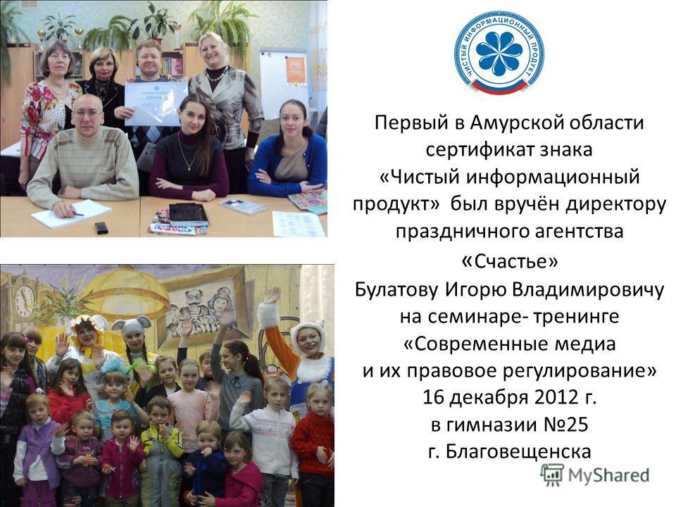 Первый в Амурской области сертификат знака «Чистый информационный продукт» был вручён директору праздничного агентства « Счастье» Булатову Игорю Владимировичу на семинаре- тренинге «Современные медиа и их правовое регулирование» 16 декабря 2012 г. в
