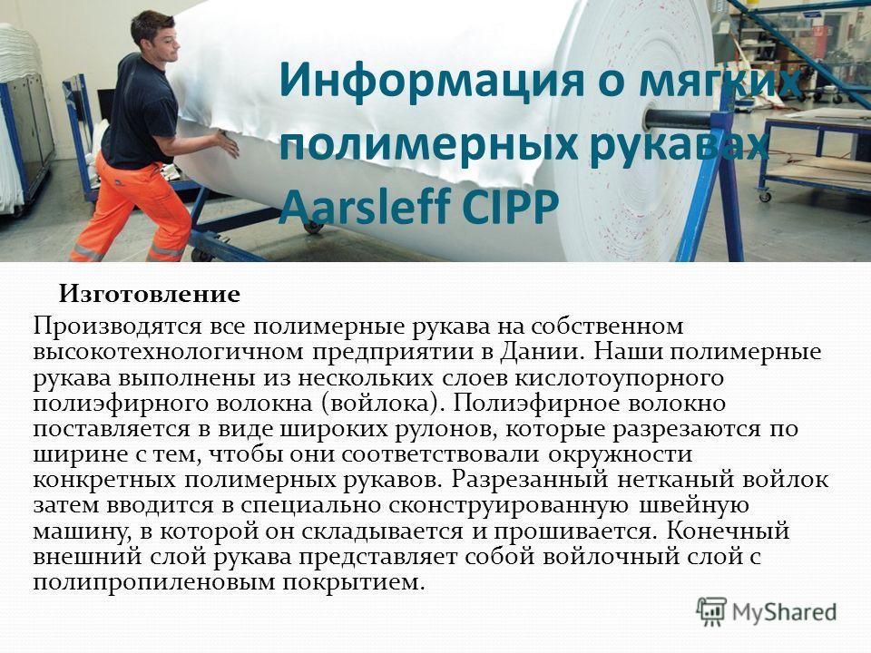 Информация о мягких полимерных рукавах Aarsleff CIPP Изготовление Производятся все полимерные рукава на собственном высокотехнологичном предприятии в Дании. Наши полимерные рукава выполнены из нескольких слоев кислотоупорного полиэфирного волокна (во
