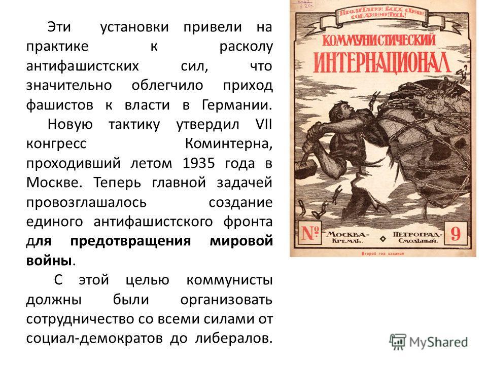 Эти установки привели на практике к расколу антифашистских сил, что значительно облегчило приход фашистов к власти в Германии. Новую тактику утвердил VII конгресс Коминтерна, проходивший летом 1935 года в Москве. Теперь главной задачей провозглашалос