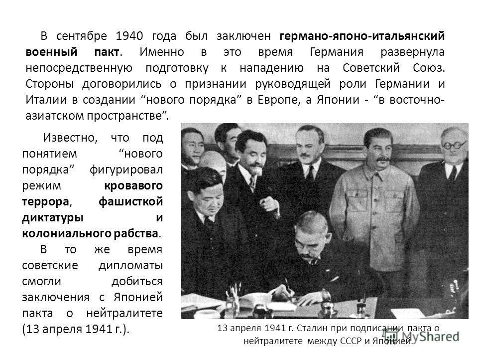 В сентябре 1940 года был заключен германо-японо-итальянский военный пакт. Именно в это время Германия развернула непосредственную подготовку к нападению на Советский Союз. Стороны договорились о признании руководящей роли Германии и Италии в создании