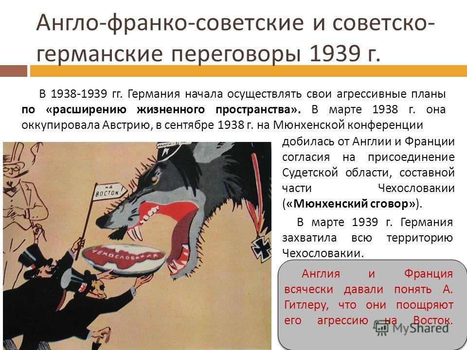 Англо - франко - советские и советско - германские переговоры 1939 г. В 1938-1939 гг. Германия начала осуществлять свои агрессивные планы по «расширению жизненного пространства». В марте 1938 г. она оккупировала Австрию, в сентябре 1938 г. на Мюнхенс