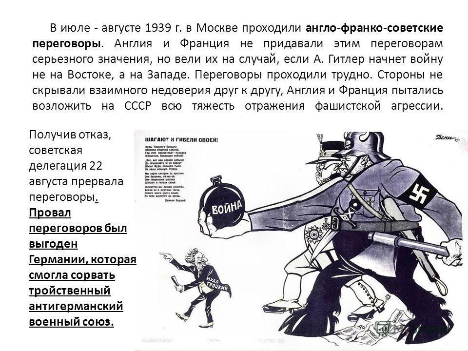 Получив отказ, советская делегация 22 августа прервала переговоры. Провал переговоров был выгоден Германии, которая смогла сорвать тройственный антигерманский военный союз. В июле - августе 1939 г. в Москве проходили англо-франко-советские переговоры