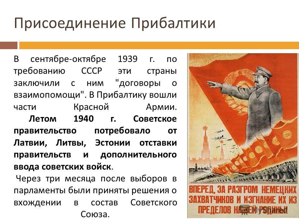 Присоединение Прибалтики В сентябре-октябре 1939 г. по требованию СССР эти страны заключили с ним