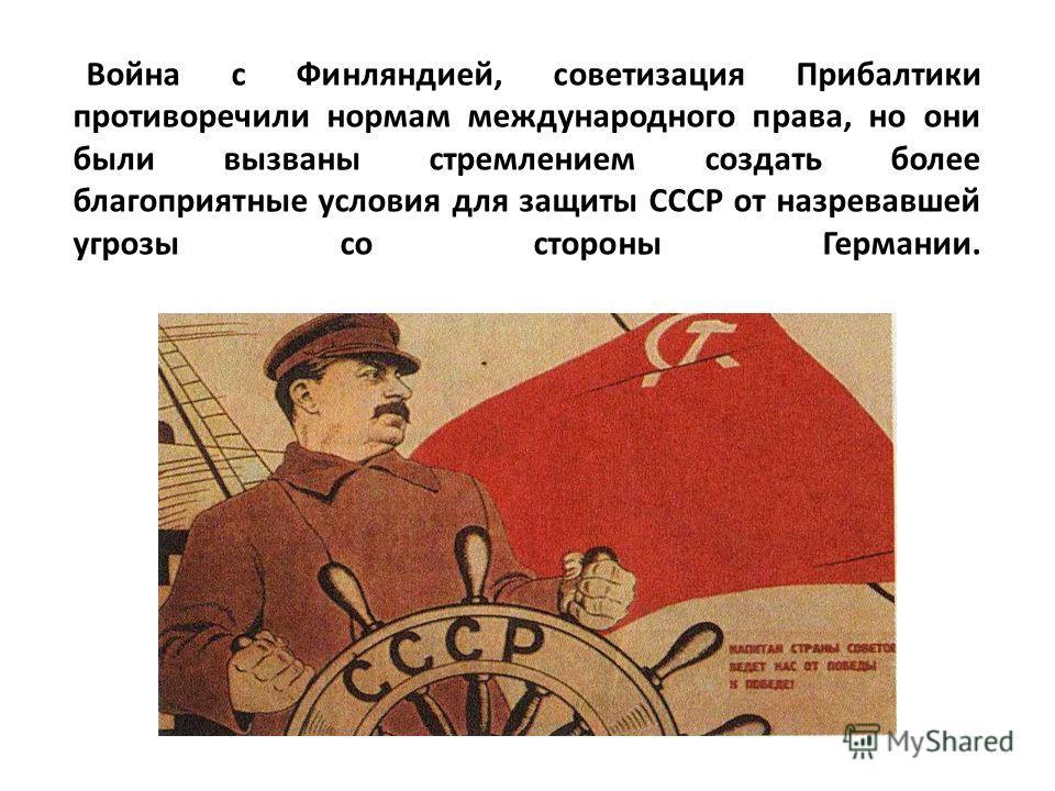 Война с Финляндией, советизация Прибалтики противоречили нормам международного права, но они были вызваны стремлением создать более благоприятные условия для защиты СССР от назревавшей угрозы со стороны Германии.