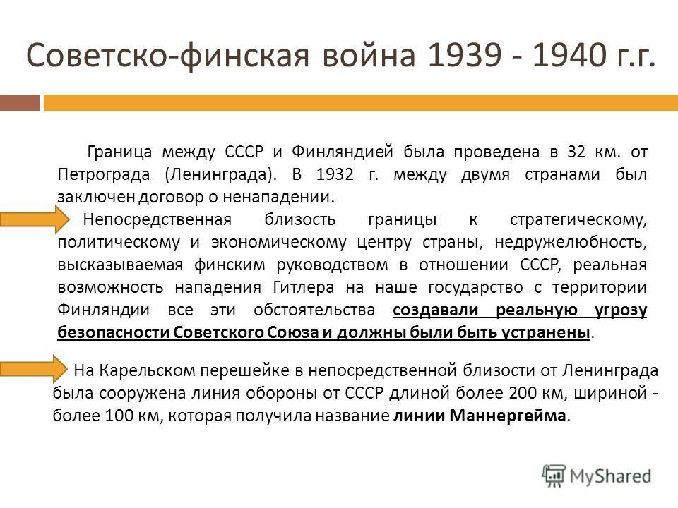 Советско - финская война 1939 - 1940 г. г. Граница между СССР и Финляндией была проведена в 32 км. от Петрограда (Ленинграда). В 1932 г. между двумя странами был заключен договор о ненападении. Непосредственная близость границы к стратегическому, пол