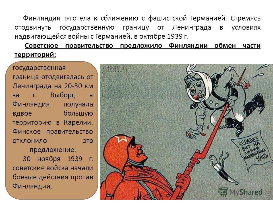 Финляндия тяготела к сближению с фашистской Германией. Стремясь отодвинуть государственную границу от Ленинграда в условиях надвигающейся войны с Германией, в октябре 1939 г. Советское правительство предложило Финляндии обмен части территорий: госуда