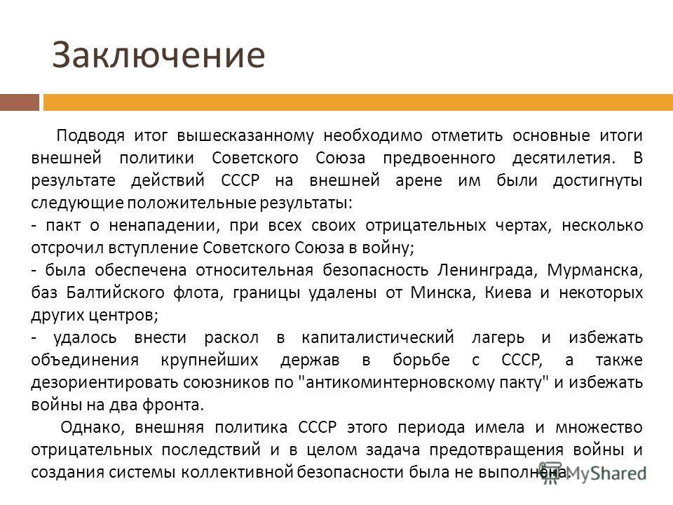 Заключение Подводя итог вышесказанному необходимо отметить основные итоги внешней политики Советского Союза предвоенного десятилетия. В результате действий СССР на внешней арене им были достигнуты следующие положительные результаты: - пакт о ненападе