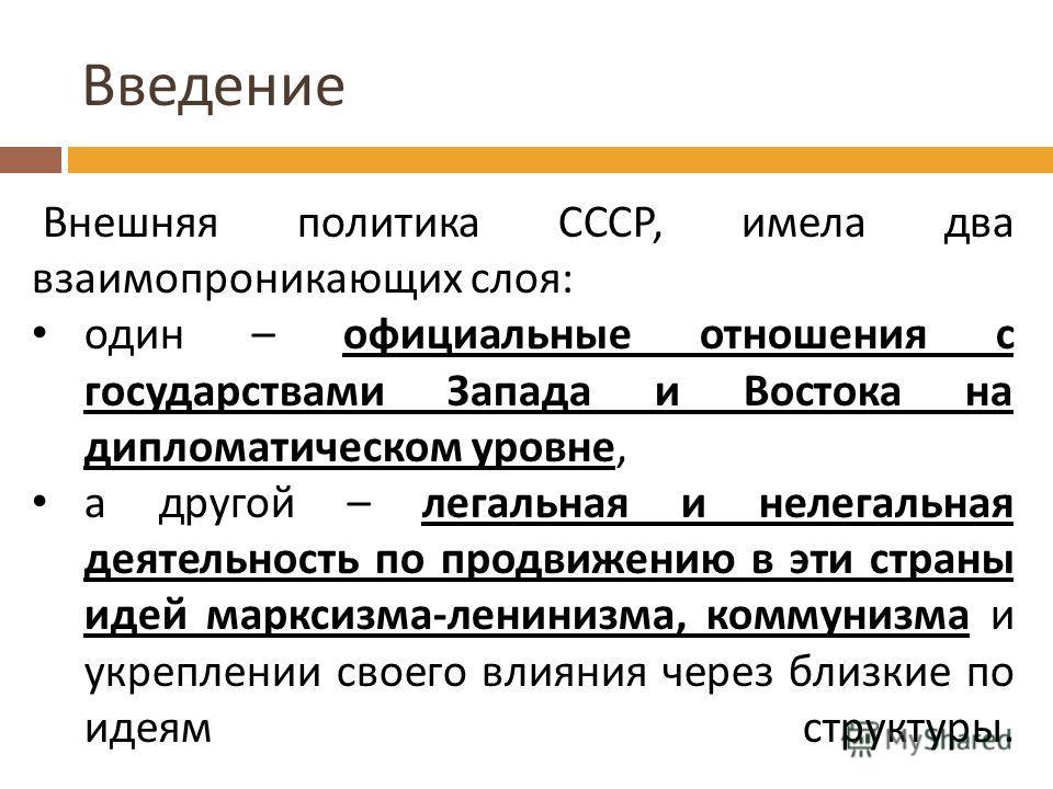 Введение Внешняя политика СССР, имела два взаимопроникающих слоя : один – официальные отношения с государствами Запада и Востока на дипломатическом уровне, а другой – легальная и нелегальная деятельность по продвижению в эти страны идей марксизма - л