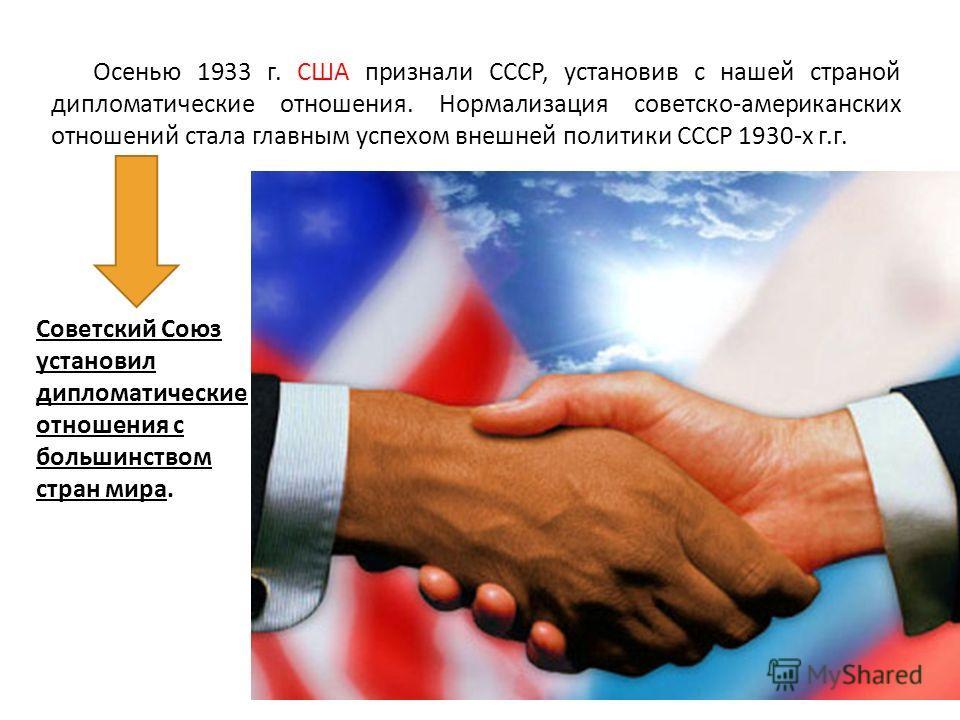 Осенью 1933 г. США признали СССР, установив с нашей страной дипломатические отношения. Нормализация советско-американских отношений стала главным успехом внешней политики СССР 1930-х г.г. Советский Союз установил дипломатические отношения с большинст