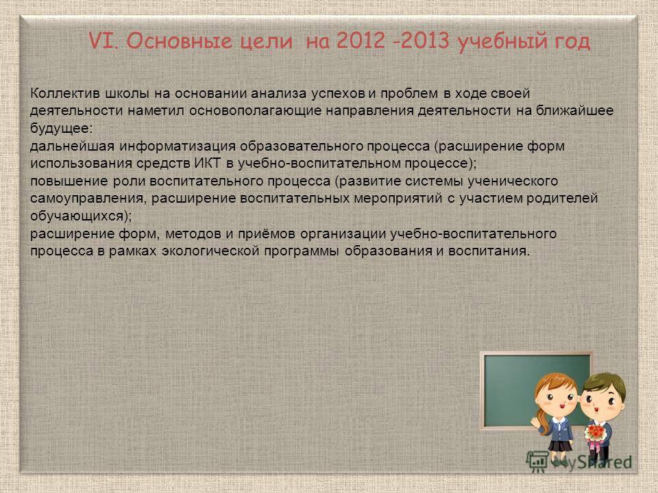 VI. Основные цели на 2012 -2013 учебный год Коллектив школы на основании анализа успехов и проблем в ходе своей деятельности наметил основополагающие направления деятельности на ближайшее будущее: дальнейшая информатизация образовательного процесса (
