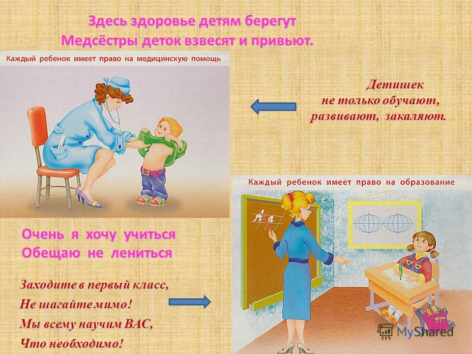 Здесь здоровье детям берегут Медсёстры деток взвесят и привьют. Здесь здоровье детям берегут Медсёстры деток взвесят и привьют. Детишек не только обучают, не только обучают, развивают, закаляют. Очень я хочу учиться Обещаю не лениться Заходите в перв