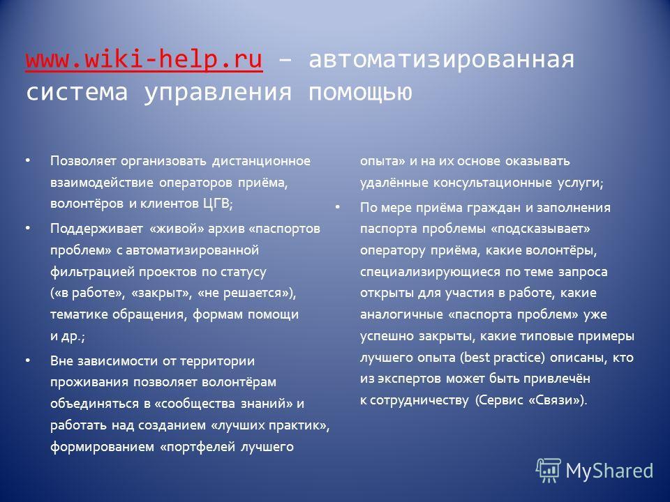 www.wiki-help.ruwww.wiki-help.ru – автоматизированная система управления помощью Позволяет организовать дистанционное взаимодействие операторов приёма, волонтёров и клиентов ЦГВ; Поддерживает «живой» архив «паспортов проблем» с автоматизированной фил
