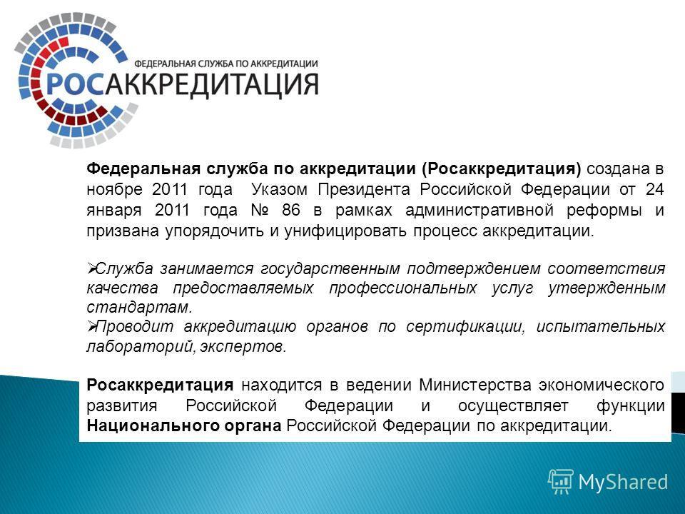 Федеральная служба по аккредитации (Росаккредитация) создана в ноябре 2011 года Указом Президента Российской Федерации от 24 января 2011 года 86 в рамках административной реформы и призвана упорядочить и унифицировать процесс аккредитации. Служба зан