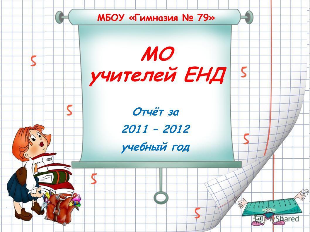 МБОУ «Гимназия 79» МО учителей ЕНД Отчёт за 2011 – 2012 учебный год