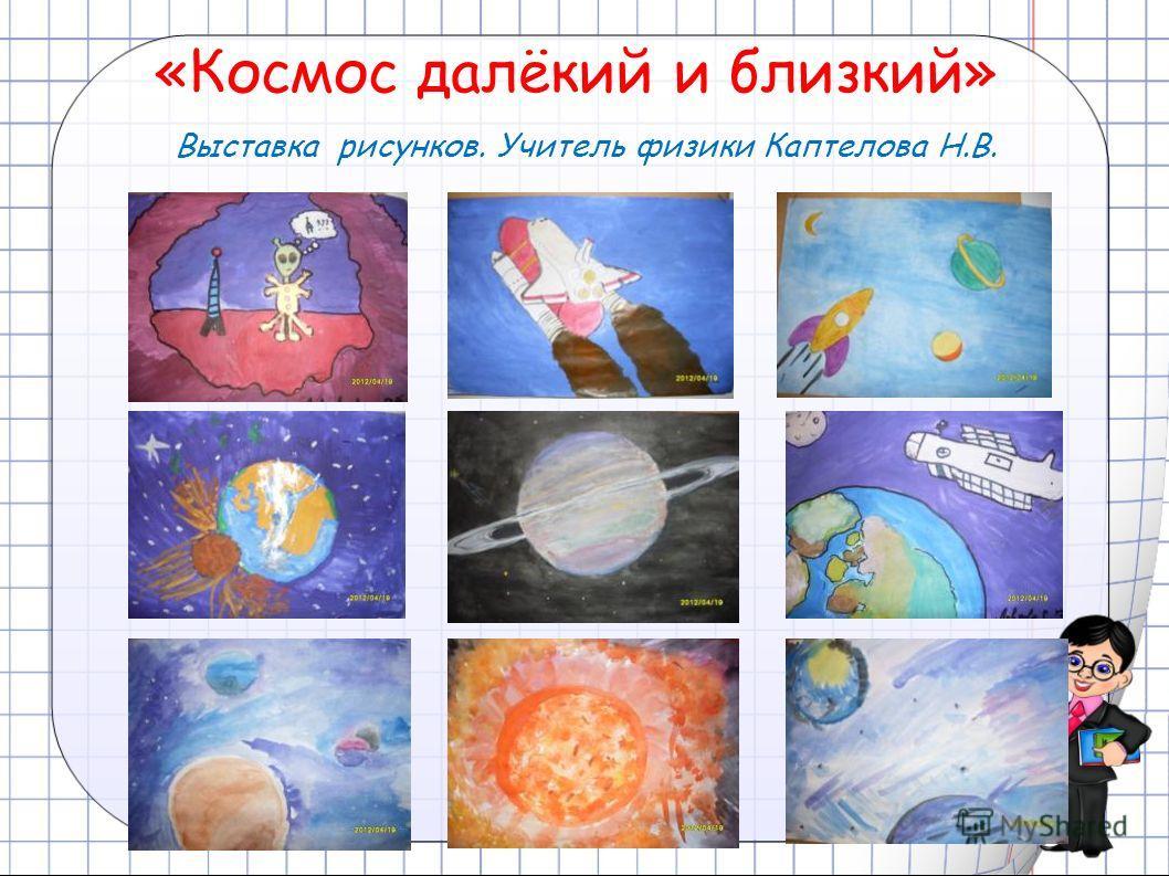 «Космос далёкий и близкий» Выставка рисунков. Учитель физики Каптелова Н.В.