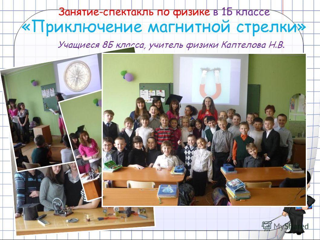 Занятие-спектакль по физике в 1Б классе «Приключение магнитной стрелки» Учащиеся 8Б класса, учитель физики Каптелова Н.В.