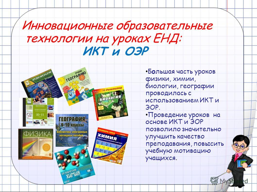 Большая часть уроков физики, химии, биологии, географии проводилась с использованием ИКТ и ЭОР. Проведение уроков на основе ИКТ и ЭОР позволило значительно улучшить качество преподавания, повысить учебную мотивацию учащихся. Инновационные образовател