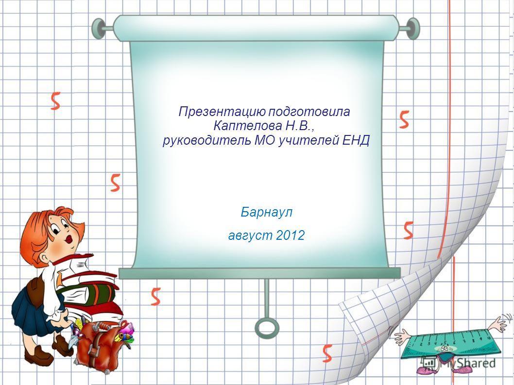 Презентацию подготовила Каптелова Н.В., руководитель МО учителей ЕНД Барнаул август 2012
