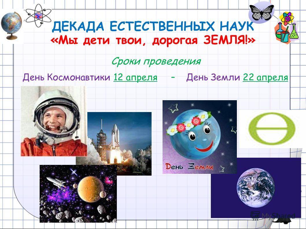 ДЕКАДА ЕСТЕСТВЕННЫХ НАУК «Мы дети твои, дорогая ЗЕМЛЯ!» Сроки проведения День Космонавтики 12 апреля – День Земли 22 апреля