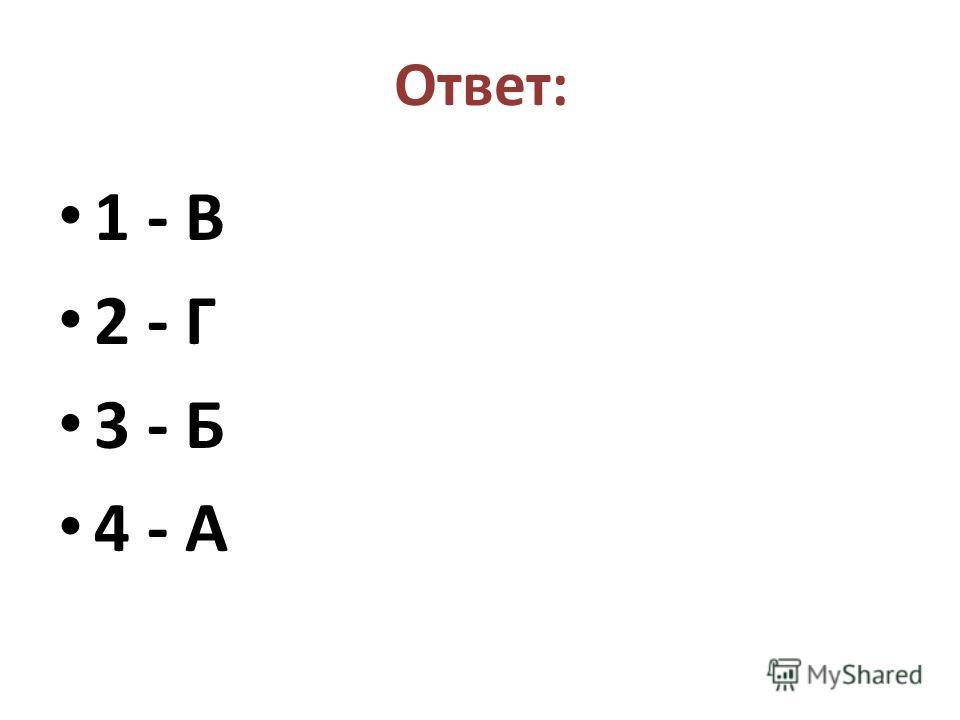 Ответ: 1 - В 2 - Г 3 - Б 4 - А