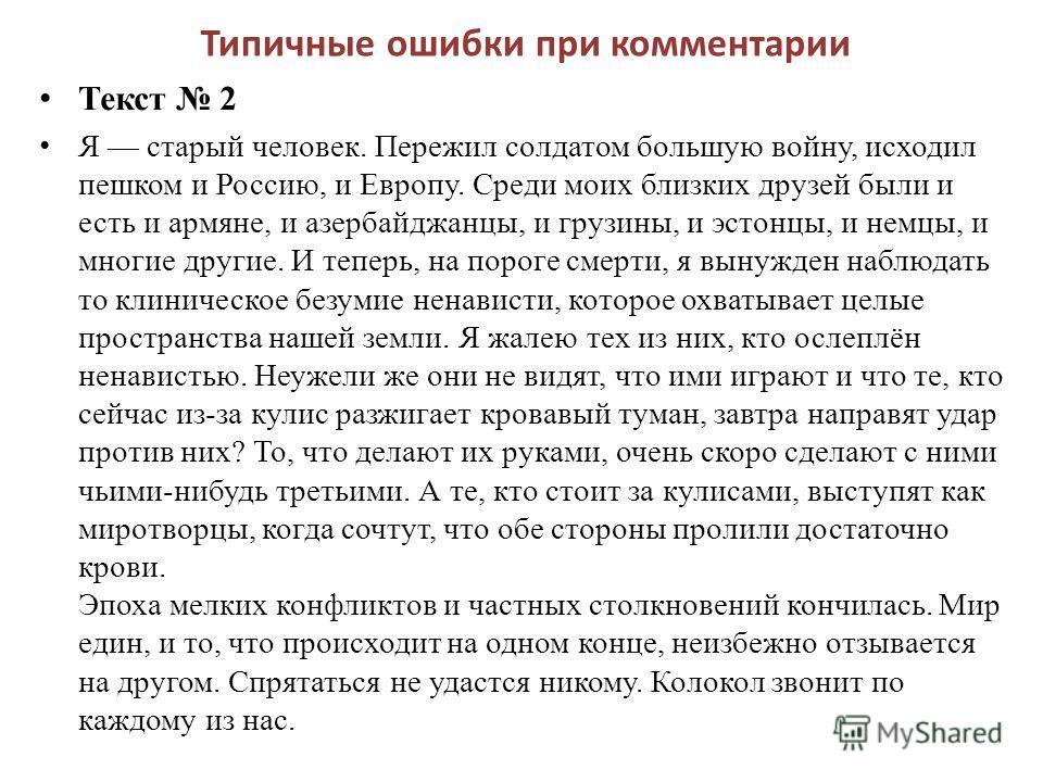 Типичные ошибки при комментарии Текст 2 Я старый человек. Пережил солдатом большую войну, исходил пешком и Россию, и Европу. Среди моих близких друзей были и есть и армяне, и азербайджанцы, и грузины, и эстонцы, и немцы, и многие другие. И теперь, на