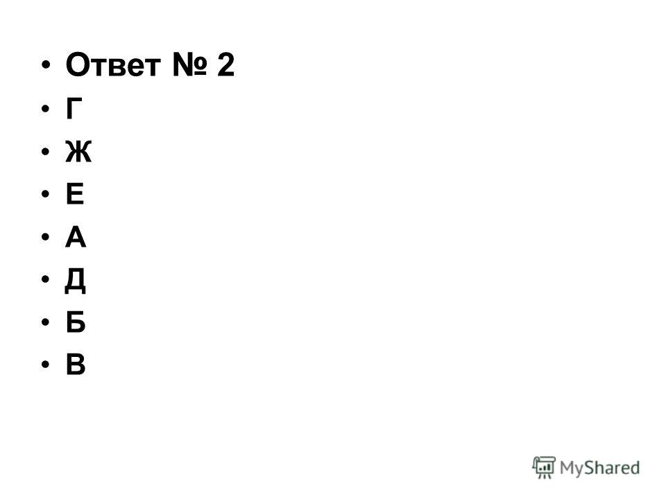Ответ 2 Г Ж Е А Д Б В