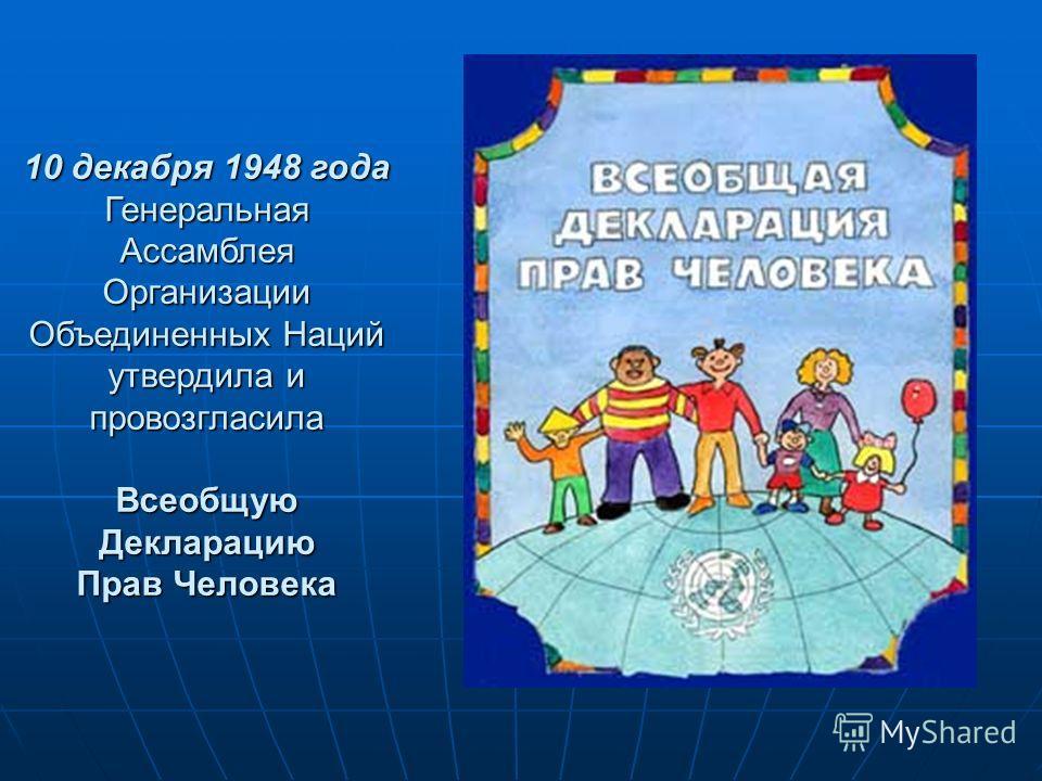 10 декабря 1948 года Генеральная Ассамблея Организации Объединенных Наций утвердила и провозгласила Всеобщую Декларацию Прав Человека