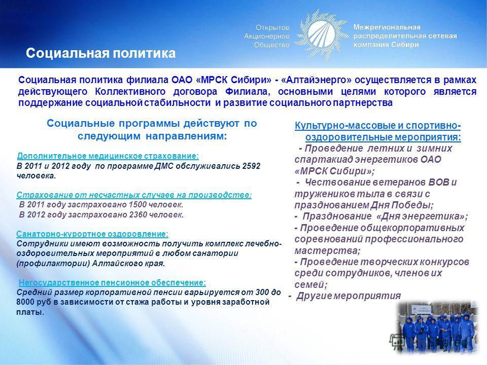 Социальная политика 19 Социальная политика филиала ОАО «МРСК Сибири» - «Алтайэнерго» осуществляется в рамках действующего Коллективного договора Филиала, основными целями которого является поддержание социальной стабильности и развитие социального па