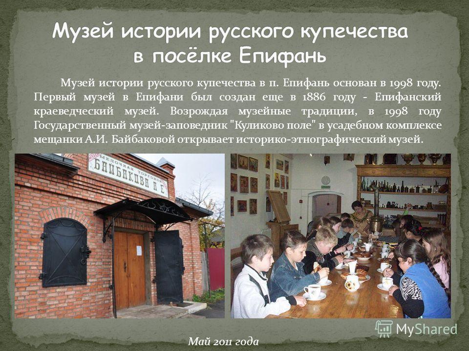 Музей истории русского купечества в п. Епифань основан в 1998 году. Первый музей в Епифани был создан еще в 1886 году - Епифанский краеведческий музей. Возрождая музейные традиции, в 1998 году Государственный музей-заповедник