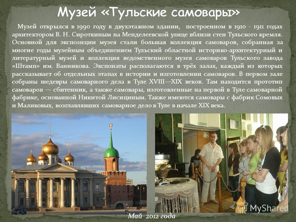 Музей открылся в 1990 году в двухэтажном здании, построенном в 1910 - 1911 годах архитектором В. Н. Сироткиным на Менделеевской улице вблизи стен Тульского кремля. Основной для экспозиции музея стали большая коллекция самоваров, собранная за многие г