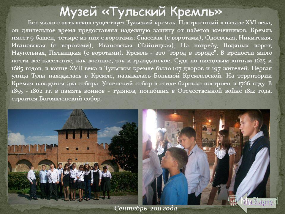 Без малого пять веков существует Тульский кремль. Построенный в начале XVI века, он длительное время предоставлял надежную защиту от набегов кочевников. Кремль имеет 9 башен, четыре из них с воротами: Спасская (с воротами), Одоевская, Никитская, Иван