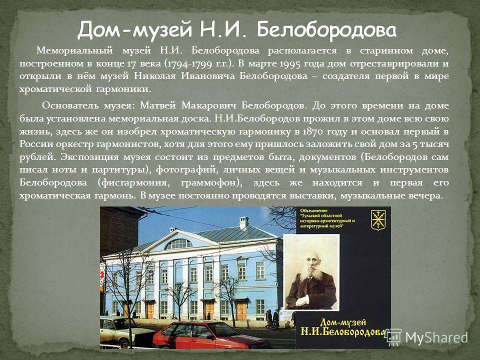 Мемориальный музей Н.И. Белобородова располагается в старинном доме, построенном в конце 17 века (1794-1799 г.г.). В марте 1995 года дом отреставрировали и открыли в нём музей Николая Ивановича Белобородова – создателя первой в мире хроматической гар