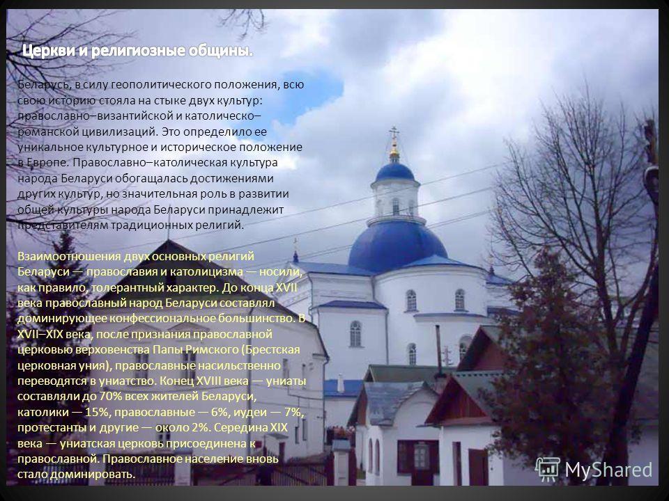 Беларусь, в силу геополитического положения, всю свою историю стояла на стыке двух культур: православно–византийской и католическо– романской цивилизаций. Это определило ее уникальное культурное и историческое положение в Европе. Православно–католиче