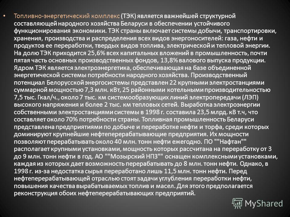 Топливно-энергетический комплекс (ТЭК) является важнейшей структурной составляющей народного хозяйства Беларуси в обеспечении устойчивого функционирования экономики. ТЭК страны включает системы добычи, транспортировки, хранения, производства и распре