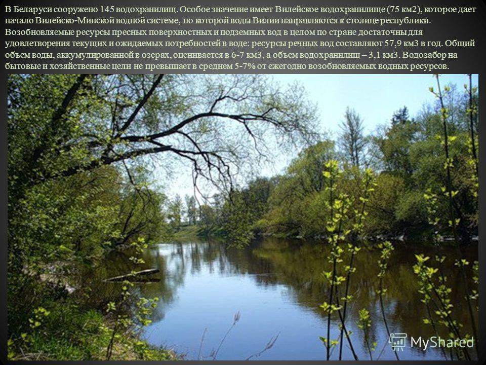 В Беларуси сооружено 145 водохранилищ. Особое значение имеет Вилейское водохранилище (75 км2), которое дает начало Вилейско-Минской водной системе, по которой воды Вилии направляются к столице республики. Возобновляемые ресурсы пресных поверхностных