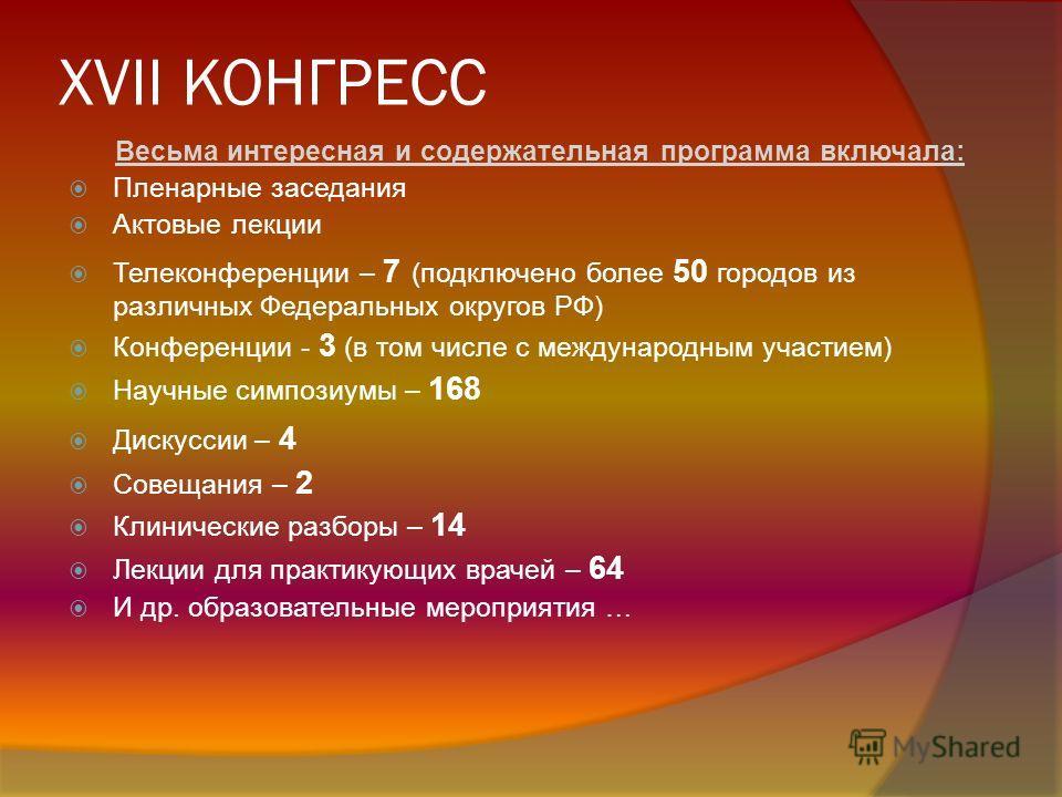 XVII КОНГРЕСС Весьма интересная и содержательная программа включала: Пленарные заседания Актовые лекции Телеконференции – 7 (подключено более 50 городов из различных Федеральных округов РФ) Конференции - 3 (в том числе с международным участием) Научн