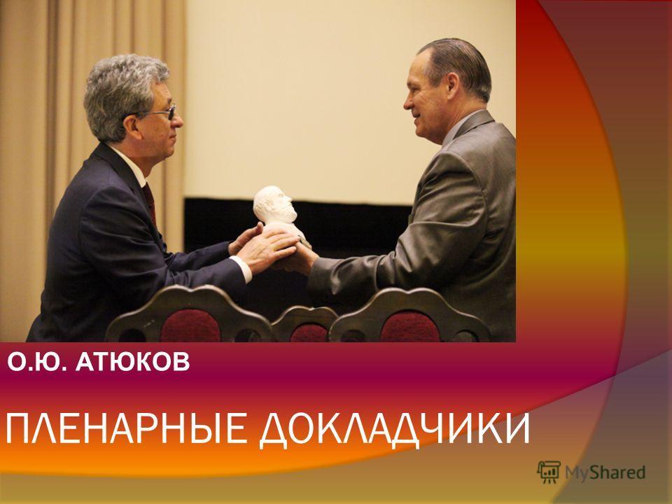 ПЛЕНАРНЫЕ ДОКЛАДЧИКИ О.Ю. АТЮКОВ