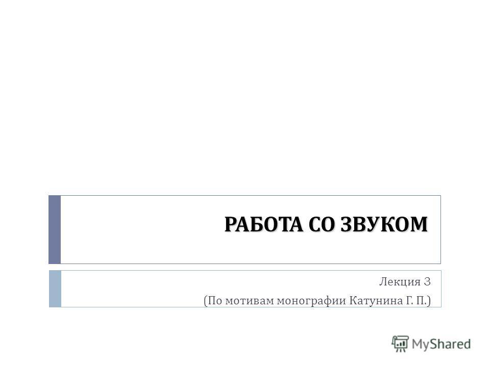 РАБОТА СО ЗВУКОМ Лекция 3 ( По мотивам монографии Катунина Г. П.)