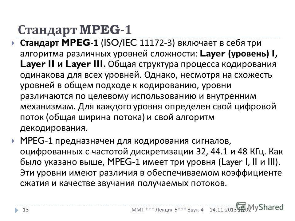 14.11.2013 18:03 ММТ *** Лекция 5*** Звук -4 13 Стандарт MPEG-1 (ISO/IEC 11172-3) включает в себя три алгоритма различных уровней сложности : Layer ( уровень ) I, Layer II и Layer III. Общая структура процесса кодирования одинакова для всех уровней.