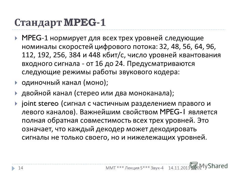 Стандарт MPEG-1 14.11.2013 18:03 ММТ *** Лекция 5*** Звук -4 14 MPEG-1 нормирует для всех трех уровней следующие номиналы скоростей цифрового потока : 32, 48, 56, 64, 96, 112, 192, 256, 384 и 448 кбит / с, число уровней квантования входного сигнала -