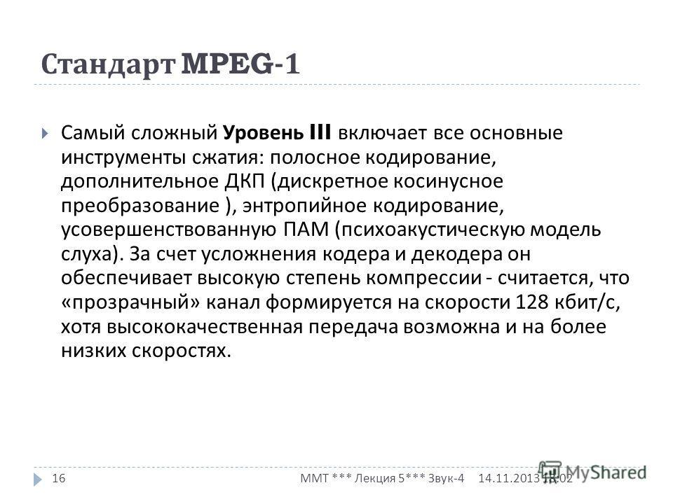 Стандарт MPEG-1 14.11.2013 18:03 ММТ *** Лекция 5*** Звук -4 16 Самый сложный Уровень III включает все основные инструменты сжатия : полосное кодирование, дополнительное ДКП ( дискретное косинусное преобразование ), энтропийное кодирование, усовершен