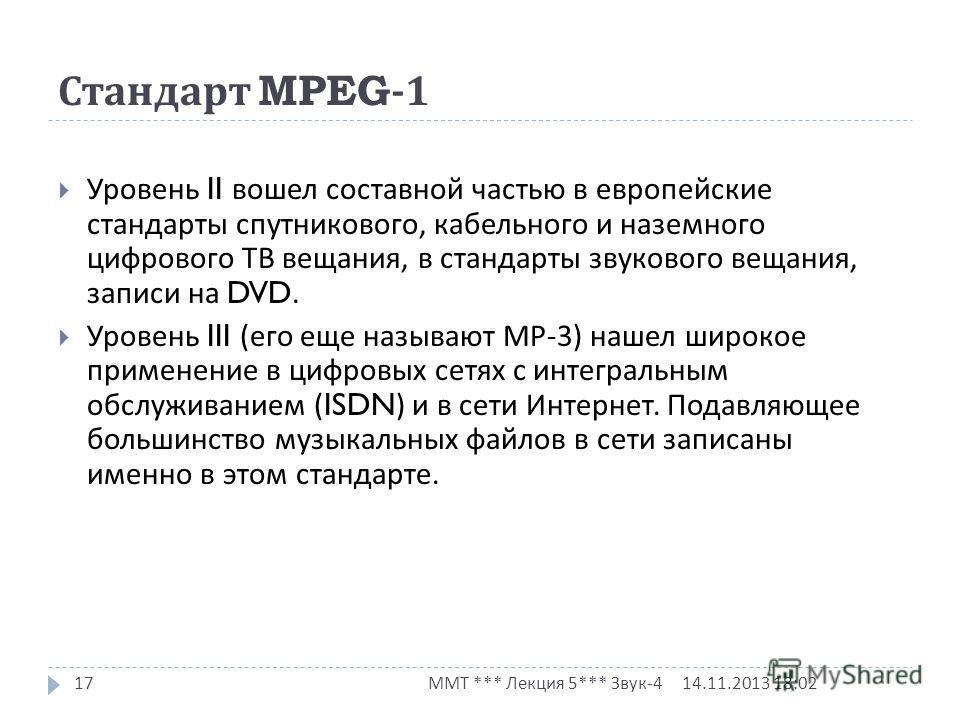 Стандарт MPEG-1 14.11.2013 18:03 ММТ *** Лекция 5*** Звук -4 17 Уровень II вошел составной частью в европейские стандарты спутникового, кабельного и наземного цифрового ТВ вещания, в стандарты звукового вещания, записи на DVD. Уровень III ( его еще н